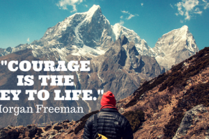 Courage Is The Key To Life and Other Success Tips