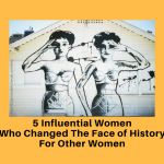 5 Influential Women Who Changed The Face of History For Other Women