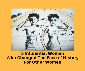 5 Influential Women Who Changed the Face of History