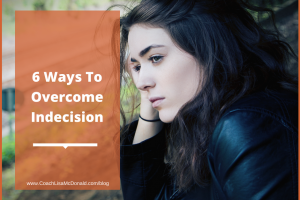 6 Ways To Overcome Indecision