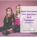 Were You Asked This Question As A Teenager?