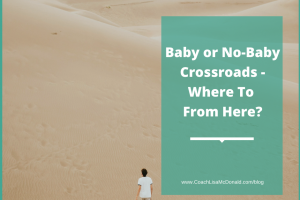 Baby or No-Baby Crossroads  – Where To From Here?
